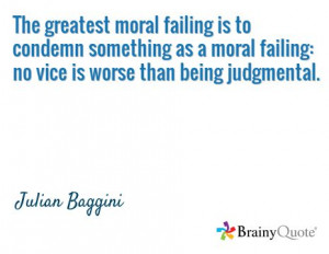 ... failing: no vice is worse than being judgmental. / Julian Baggini