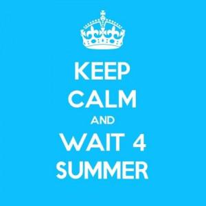 KEEP CALM AND...WAIT 4 SUMMER