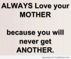 Mother Quote: Always love your mother because you will...