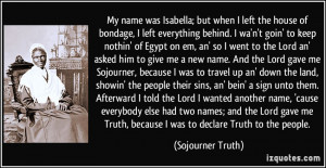 Truth, because I was to declare Truth to the people. - Sojourner Truth ...