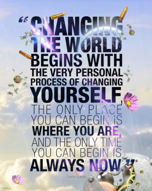 ... the world begins with the very personal process of changing yourself
