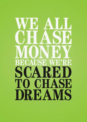 We all chase money because we are scared to chase dreams.