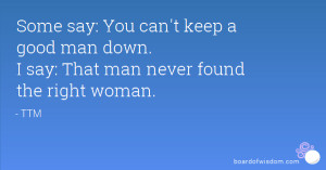 ... keep a good man down. I say: That man never found the right woman