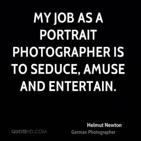 Helmut Newton - My job as a portrait photographer is to seduce, amuse ...