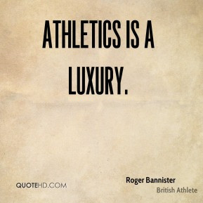 Roger Bannister - Athletics is a luxury.