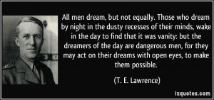 All men dream, but not equally. Those who dream by night in the dusty ...