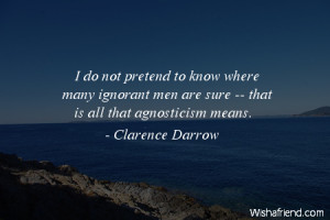 ignorance-I do not pretend to know where many ignorant men are sure ...