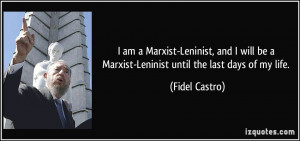 ... be a Marxist-Leninist until the last days of my life. - Fidel Castro
