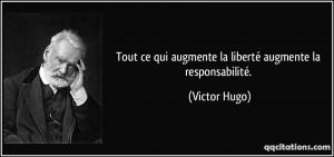 Tout ce qui augmente la liberté augmente la responsabilité. - Victor ...
