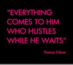 Everything comes to her who hustles while she waits....