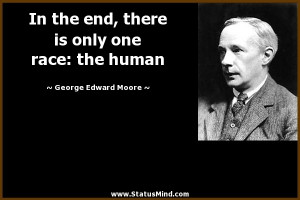 ... only one race: the human - George Edward Moore Quotes - StatusMind.com
