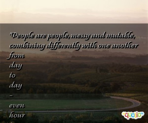 People are people, messy and mutable , combining differently with one ...