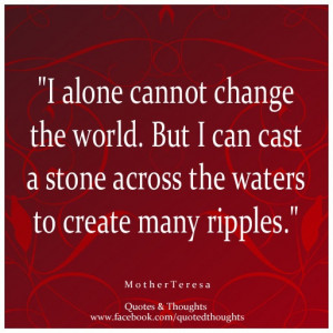 alone cannot change the world. But I can cast a stone across the ...