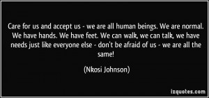 Care for us and accept us - we are all human beings. We are normal. We ...