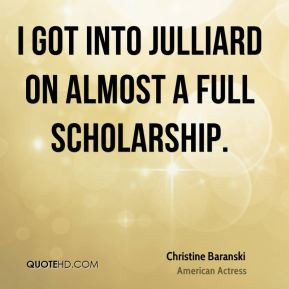 Christine Baranski - I got into Julliard on almost a full scholarship.