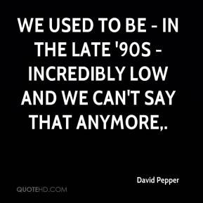 We used to be - in the late '90s - incredibly low and we can't say ...