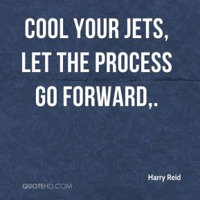 Harry Reid - Cool your jets, let the process go forward.