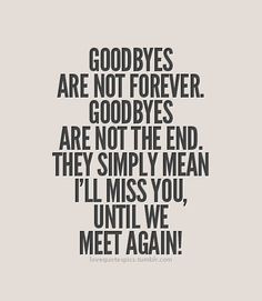 Goodbyes are not forever. Goodbyes are not the end. They simply mean ...
