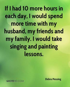 Debra Messing - If I had 10 more hours in each day, I would spend more ...