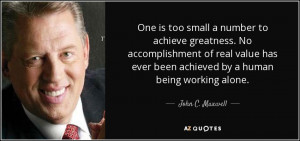 ... value has ever been achieved by a human being working alone. - John C