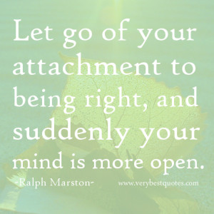 Let go of your attachment to being right, and suddenly your mind is ...