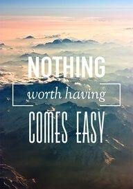 nothing worth having comes easy quote