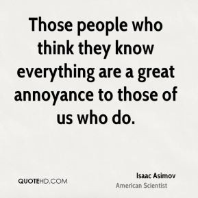 Isaac Asimov - Those people who think they know everything are a great ...