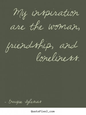 Quotes about friendship - My inspiration are the woman, friendship ...