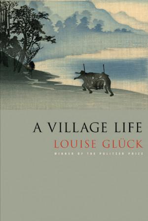 Louise Glück A Village Life
