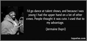 go dance at talent shows, and because I was young I had the upper ...