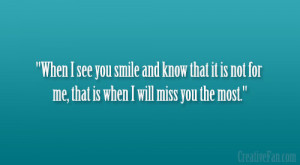 When I see you smile and know that it is not for me, that is when I ...