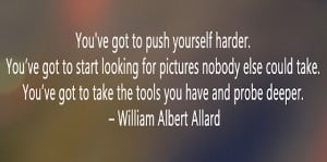 ... to take the tools you have and probe deeper. – William Albert Allard