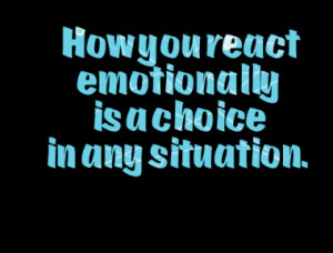 How you react emotionally is a choice in any situation.