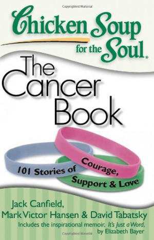 ... for the Soul: The Cancer Book: 101 Stories of Courage, Support & Love