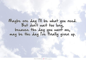 Maybe one day I'll be what you need. But don't wait too long, because ...