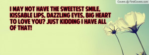 may not have the sweetest smile, kissable lips, dazzling eyes, big ...