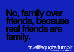 No, family over friends, because real friends are family.