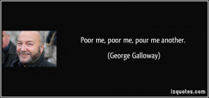 Poor me, poor me, pour me another. - George Galloway
