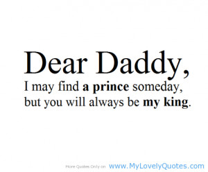 Dear daddy i may find a prince someday, but you will always be my king ...