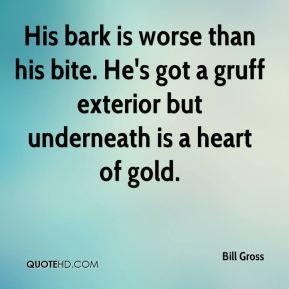 Bill Gross - His bark is worse than his bite. He's got a gruff ...