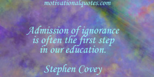 ... of ignorance is often the first step in our education. -Stephen Covey