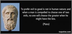 To prefer evil to good is not in human nature; and when a man is ...