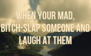 When your mad, bitch-slap someone and laugh at them