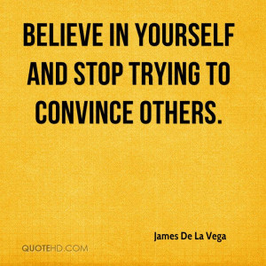 Believe in yourself and stop trying to convince others.