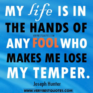 ... is in the hands of any fool who makes me lose my temper. Joseph Hunter
