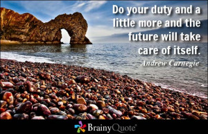 Do your duty and a little more and the future will take care of itself ...