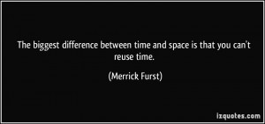 ... between time and space is that you can't reuse time. - Merrick Furst