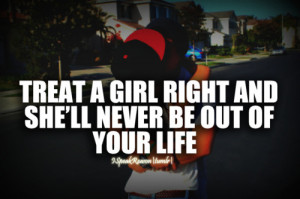 Treat a girl right and she'll never be out of your life