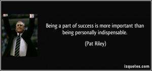 ... is more important than being personally indispensable. - Pat Riley
