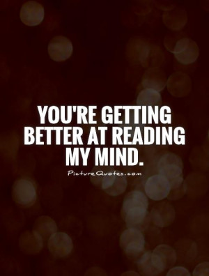 You're getting better at reading my mind. Picture Quote #1
